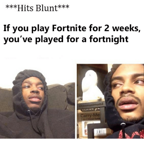 Come Out And Play Meme: Hits Blunt*** If You Play Fortnite For 2 Weeks You've