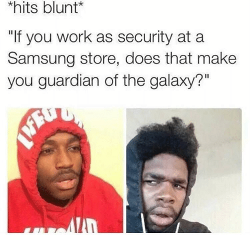 """Work, Guardian, and Samsung: hits blunt*  """"If you work as security at a  Samsung store, does that make  you guardian of the galaxy?"""""""