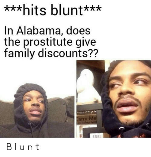 Family, Alabama, and Blunt: ***hits blunt***  In Alabama, does  the prostitute give  family discounts??  Carry-Me  rsp Syst B l u n t