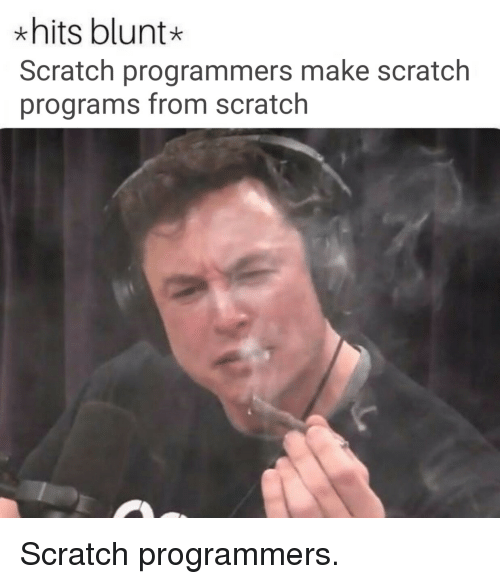 Scratch, Make, and Programs: * hits blunt  Scratch programmers make scratch  programs from scratch Scratch programmers.