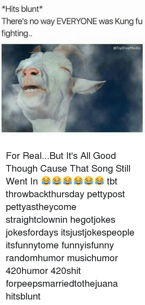 Blunts, Memes, and 🤖: Hits blunt  There's no way EVERYONE was Kung fu  fighting  OTopTreeMedia For Real...But It's All Good Though Cause That Song Still Went In 😂😂😂😂😂😂 tbt throwbackthursday pettypost pettyastheycome straightclownin hegotjokes jokesfordays itsjustjokespeople itsfunnytome funnyisfunny randomhumor musichumor 420humor 420shit forpeepsmarriedtothejuana hitsblunt