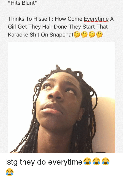 Memes, Karaoke, and 🤖: *Hits Blunt*  Thinks To Hisself How Come Everytime A  Girl Get They Hair Done They Start That  Karaoke Shit on Snapchat Istg they do everytime😂😂😂😂