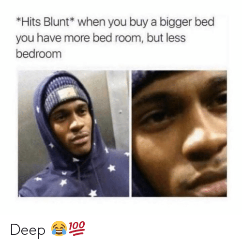 Hood, Deep, and You: *Hits Blunt* when you buy a bigger bed  you have more bed room, but less  bedroom Deep 😂💯