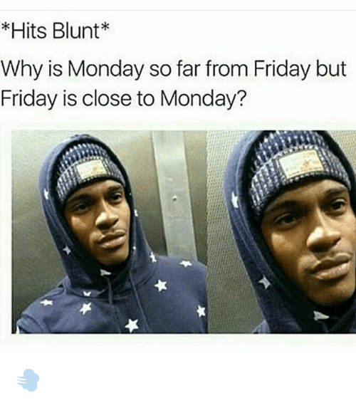 Memes, 🤖, and Blunt: Hits Blunt  Why is Monday so far from Friday but  Friday is close to Monday? 💨