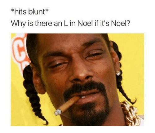 Blunts, Memes, and 🤖: hits blunt  Why is there an Lin Noel if it's Noel?
