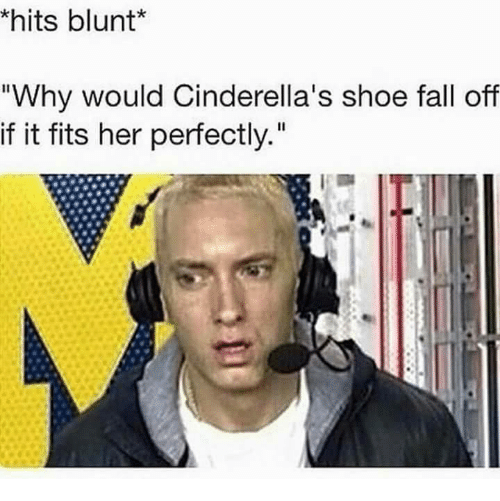 """Blunts, Cinderella , and Memes: hits blunt  """"Why would Cinderella's shoe fall off  if it fits her perfectly."""""""