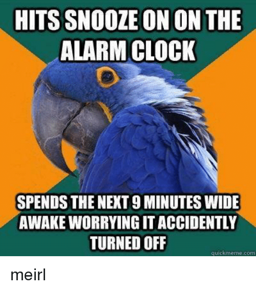 Clock, Alarm, and Alarm Clock: HITS SNOOZE ON ON THE  ALARM CLOCK  SPENDS THE NEXT 9 MINUTES WIDE  AWAKE WORRYING IT ACCIDENTLY  TURNED OFLF  quickmeme.com meirl