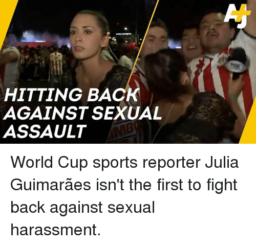 Memes, Sports, and World Cup: HITTING BACK  AGAINST SEXUAL  ASSAULT World Cup sports reporter Julia Guimarães isn't the first to fight back against sexual harassment.
