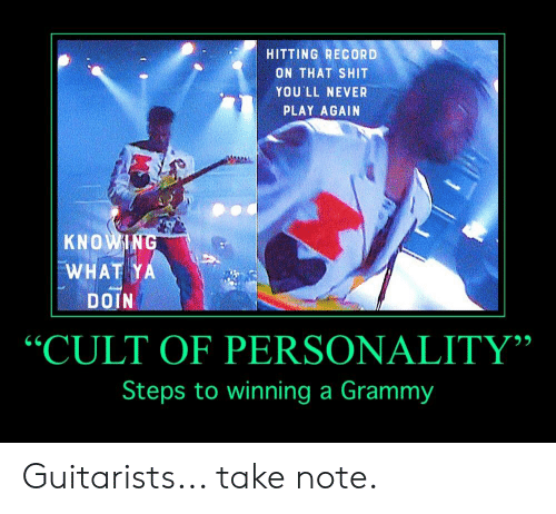"Shit, Record, and Grammy: HITTING RECORD  ON THAT SHIT  YOU'LL NEVER  PLAY AGAIN  KNOWIN  WHAT Y  DOIN  ""CULT OF PERSONALITY""  Steps to winning a Grammy  95 Guitarists... take note."
