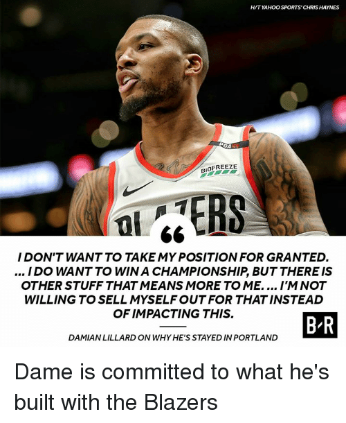 Sports, Stuff, and Blazers: HITYAHOO SPORTS' CHRIS HAYNES  RiOFREEZE  0  I DON'T WANT TO TAKE MY POSITION FOR GRANTED.  / DO WANT TO WIN A CHAMPIONSHIP, BUT THERE IS  OTHER STUFF THAT MEANS MORE TO ME.... I'M NOT  WILLING TO SELL MYSELFOUT FOR THAT INSTEAD  OF IMPACTING THIS.  BR  DAMIANLILLARD ON WHY HE'S STAYED IN PORTLAND Dame is committed to what he's built with the Blazers