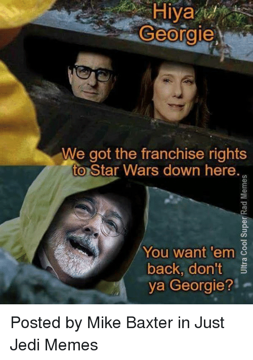 """Jedi, Memes, and Star Wars: Hiya  Georgie  We got the franchise rights  to Star Wars down here.  9  You want 'em  back, don't  ya Georgie?""""  2 Posted by Mike Baxter in Just Jedi Memes"""