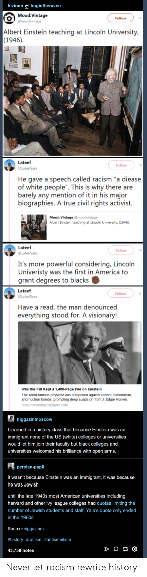 """Albert Einstein, America, and Fbi: hiziram hugintheraven  Mood:Vintage  Follow  Albert Einstein teaching at Lincoln University,  (1946)  Lateef  @LateefSaka  He gave a speech called racism """"a diease  of white people"""". This is why there are  barely any mention of it in his major  biographies. A true civil rights activist.  Follow  Mood:Vintage @moodvintage  Albert Einstein teaching at Lincoln University, (1946)  Lateef  @LateefSaka  Follow  It's more powerful considering, Lincoln  Univeristy was the first in America to  grant degrees to blacks  Lateef  Follow  Have a read, the man denounced  everything stood for. A visionary!  Why the FBI Kept a 1,400-Page File on Einstein  The world-famous physicist was outspoken against racism, nationalism,  and nuclear bombs, prompting deep suspicion from J. Edgar Hoover  news  com  niggazinmoscow  I learned in a history class that because Einstein was an  immigrant none of the US (white) colleges or universities  would let him join their faculty but black colleges and  universities welcomed his brilliance with open arms  persian-papii  it wasn't because Einstein was an immigrant, it was because  he was Jewish  until the late 1940s most American universities including  harvard and other ivy league colleges had quotas limiting the  mber of Jewish students and staff, Yale's quota only ended  in the 1960s  Source: niggazinm  #history #racism #antisemitism  43,758 notes Never let racism rewrite history"""