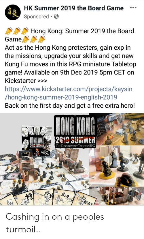 Summer, Free, and Game: HK Summer 2019 the Board Game  Sponsored • O  Hong Kong: Summer 2019 the Board  Game  Act as the Hong Kong protesters, gain exp in  the missions, upgrade your skills and get new  Kung Fu moves in this RPG miniature Tabletop  game! Available on 9th Dec 2019 5pm CET on  Kickstarter >>>  https://www.kickstarter.com/projects/kaysin  /hong-kong-summer-2019-english-2019  Back on the first day and get a free extra hero!  HONG KONG  2619 SUMMER  HONG KONG  THE DOCUMENTARY TABLETOP RPG  2619 SUMMER,  THE DooINTAn Tuunor RIG  有品360  WATER Cashing in on a peoples turmoil..
