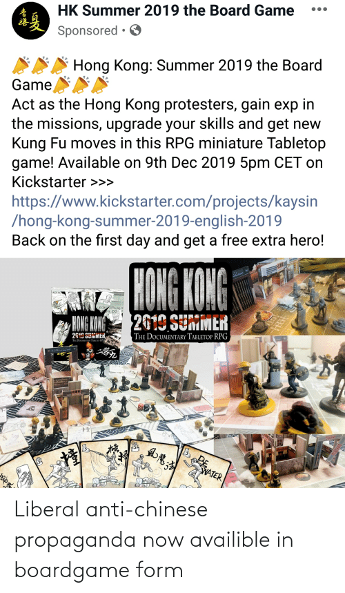 Summer, Chinese, and Free: HK Summer 2019 the Board Game  Sponsored • O  Hong Kong: Summer 2019 the Board  Game  Act as the Hong Kong protesters, gain exp in  the missions, upgrade your skills and get new  Kung Fu moves in this RPG miniature Tabletop  game! Available on 9th Dec 2019 5pm CET on  Kickstarter >>>  https://www.kickstarter.com/projects/kaysin  /hong-kong-summer-2019-english-2019  Back on the first day and get a free extra hero!  HONG KONG  FAGE 14  N THE POLICEURDERS  2019 SUMMER  HONG KONG  2619 SUMMER,  THE DOCUMENTARY TABLETOP RPG  THE DOCUMENTARY TABLETOP RPG  POL  方品360  54  WATER  ని వ  布品360 Liberal anti-chinese propaganda now availible in boardgame form