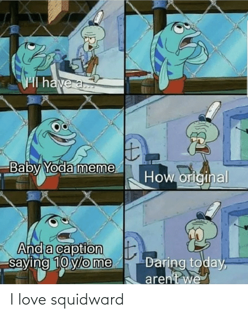 Love, Meme, and Squidward: Hl have a  Baby Yoda meme  How original  And a caption  saying 10 ylo me  Daring today,  aren't we I love squidward