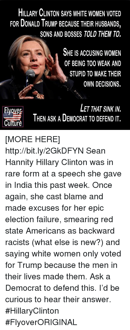 Hillary Clinton, Http, and India: HLLARY CLINTON SAYS WHITE WOMEN VOTED  FOR DONALD I RUMP BECAUSE THEIR HUSBANDS,  SONS AND BOSSES TOLD THEM TO.  OHE IS ACCUSING WOMEN  OF BEING T00 WEAK AND  STUPID TO MAKE THEIR  OWN DECISIONS.  Evover  Cuiture  LET THAT SINK IN.  THEN ASK A DEMOCRAT TO DEFEND IT. [MORE HERE] http://bit.ly/2GkDFYN Sean Hannity  Hillary Clinton was in rare form at a speech she gave in India this past week. Once again, she cast blame and made excuses for her epic election failure, smearing red state Americans as backward racists (what else is new?) and saying white women only voted for Trump because the men in their lives made them.  Ask a Democrat to defend this. I'd be curious to hear their answer.  #HillaryClinton  #FlyoverORIGINAL