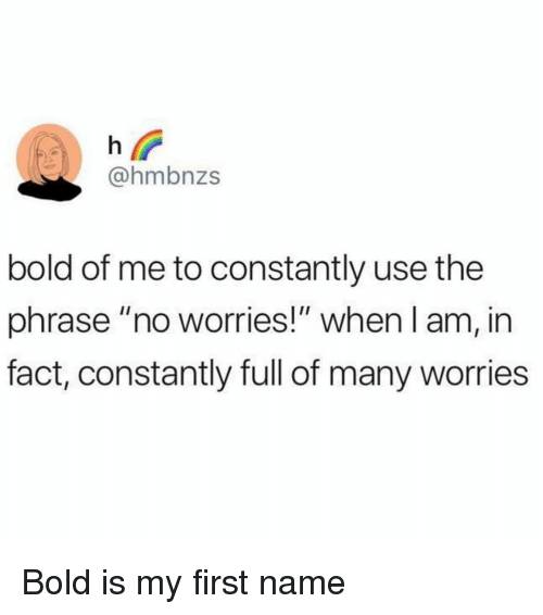 """Funny, Bold, and Name: @hmbnzs  bold of me to constantly use the  phrase """"no worries!"""" when l am, in  fact, constantly full of many worries Bold is my first name"""