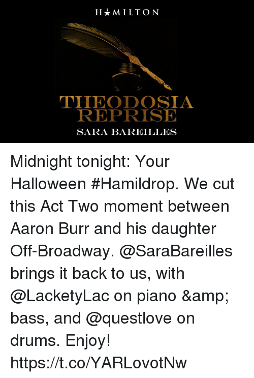 Halloween, Memes, and Aaron Burr: HMILTON  THEODOSIA  REPRISE  SARA BAREILLES Midnight tonight: Your Halloween #Hamildrop. We cut this Act Two moment between Aaron Burr and his daughter Off-Broadway.  @SaraBareilles brings it back to us, with @LacketyLac on piano & bass, and @questlove on drums. Enjoy! https://t.co/YARLovotNw