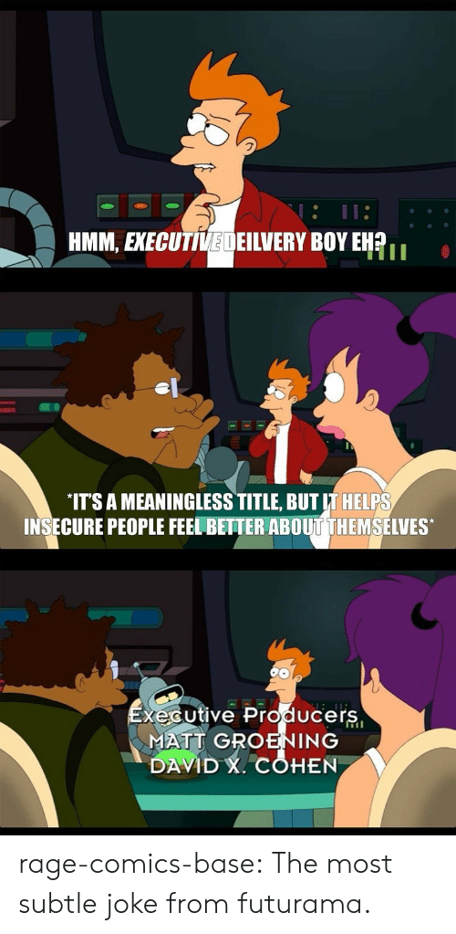 Tumblr, Blog, and Futurama: HMM, EXECUTIVEDEILVERY BOY EHR  IT'S A MEANINGLESS TITLE, BUT IT HELPS  INSECURE PEOPLE FEEL BETTER ABOUT THEMSELVES  xécutive Producers  MATT GROENING  DAVID , COHEN rage-comics-base:  The most subtle joke from futurama.