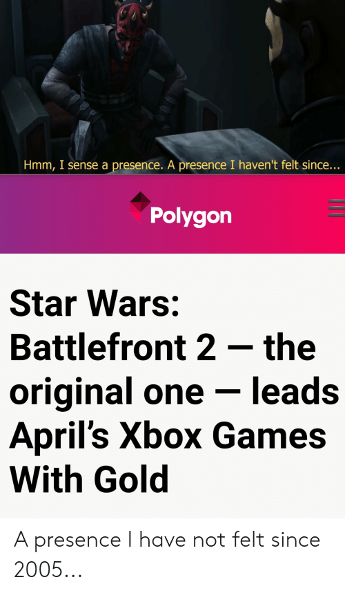 Star Wars, Xbox, and Games: Hmm, I sense a presence. A presence I haven't felt since...  Polygon  Star Wars:  Battlefront 2 the  original one - leads  April's Xbox Games  With Gold A presence I have not felt since 2005...