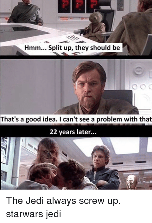 Jedi, Memes, and Good: Hmm... Split up, they should be  That's a good idea. I can't see a problem with that  22 years later... The Jedi always screw up. starwars jedi