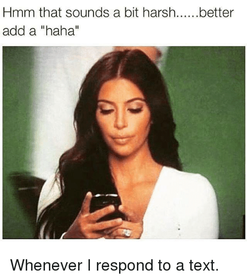 "Kardashian, Text, and Harsh: Hmm that sounds a bit harsh  add a ""haha""  better Whenever I respond to a text."