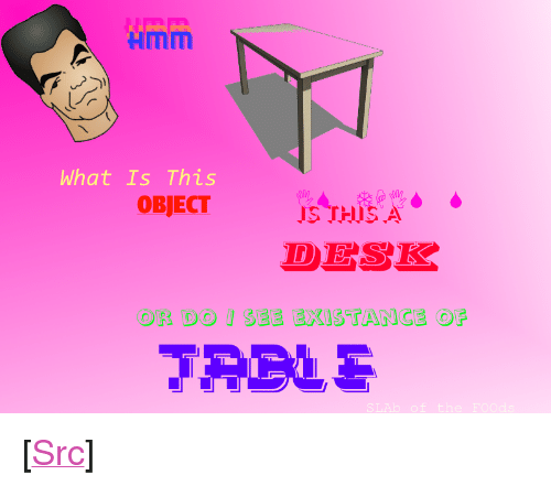 "Reddit, Desk, and What Is: Hmm  What Is This  IS THISA  DESK  SEE EXISTANCE OF  OR DO <p>[<a href=""https://www.reddit.com/r/surrealmemes/comments/7veqj7/desk_confusement/"">Src</a>]</p>"