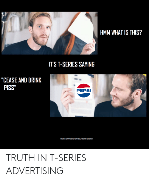 "Pepsi, What Is, and Truth: HMM WHAT IS THIS?  ITS T-SERIES SAYING  ""CEASE AND DRINK  PISS""  DA  PEPSI  THIS HAS BEEN A MESSAGE FROM THE 65,000,000th SUBSCRIBER TRUTH IN T-SERIES ADVERTISING"