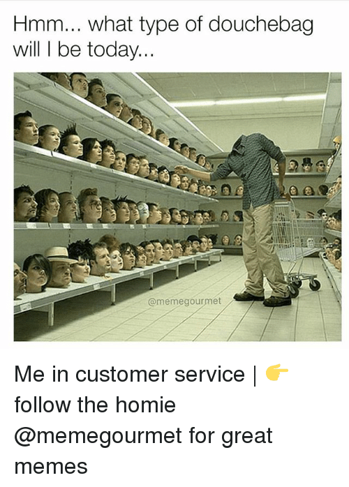 Douchebag, Homie, and Memes: Hmm... what type of douchebag  will I be today.  @memegourmet Me in customer service | 👉 follow the homie @memegourmet for great memes
