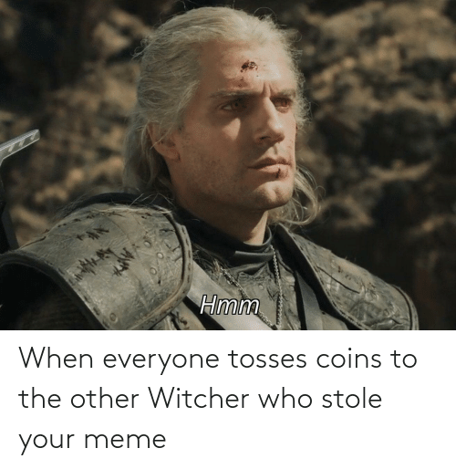 Hmm When Everyone Tosses Coins To The Other Witcher Who Stole Your