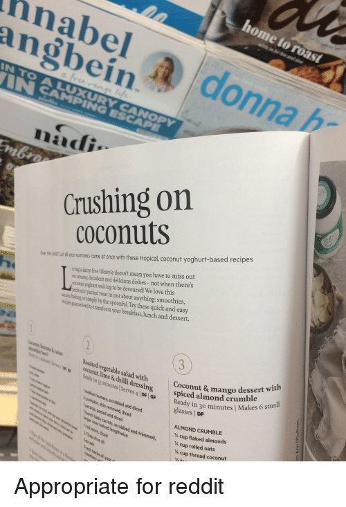 Funny, Love, and Reddit: hnabel  angbein  a d  onna h  Crushing on  coconuts  the oldl e llyursummers come at once with these tropical, coconut yoghurt-based recipes  on creamy,decadent and delicious dishes- not when there's  coconut yoghurt waiting to be devoured! We love this  probioti-packed treat in just about anything: smoothies,  ring dairy-free ifiestyle doesn't mean you have to miss out  the spoonfiul.Try these quick and easy  to transform your breakfast, lunch and dessert.  Roasted vegetable salad with  coconut, lime& chilli dressing spiceu  Ready in ss minutes Serves A DF GF Ready in 30  Coconut & mango desse  all  1 medium kumara, scrubbed and diced  ¼mpin, skin removed, diced  eady in 30 minutes | Make  glasses DF  Sses / 3 mierwith  parsnip, peeled and diced  bunch baby carrots, scrubbed and trimmed  ALMOND CRUMBLE  ¼ cup flaked almonds  ¼ cup rolled oats  ¼ cup thread coconut
