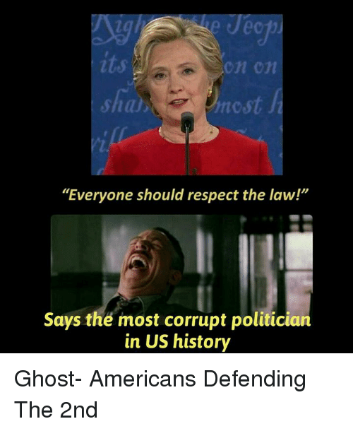 "Memes, Respect, and American: hncst  ""Everyone should respect the law!""  Says the most corrupt politician  in US history Ghost-  Americans Defending The 2nd"