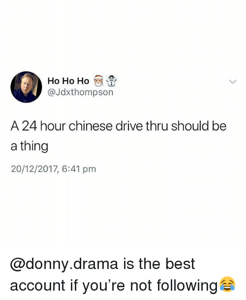 Best, Chinese, and Drive: Ho Ho Ho  @Jdxthompson  A 24 hour chinese drive thru should be  a thing  20/12/2017, 6:41 pm @donny.drama is the best account if you're not following😂