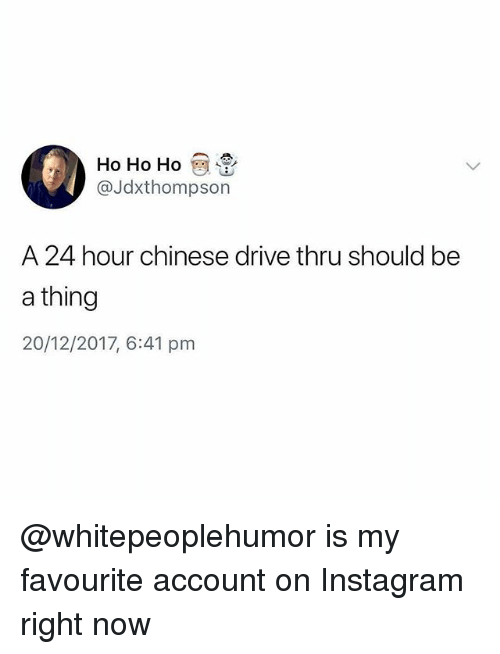 Instagram, Memes, and Chinese: HO Ho Hoey .  @Jdxthompson  A 24 hour chinese drive thru should be  a thing  20/12/2017, 6:41 pm @whitepeoplehumor is my favourite account on Instagram right now
