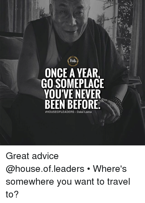 Advice, Memes, and Dalai Lama: Ho  ONCE A YEAR  GO SOMEPLACE  YOU'VE NEVER  BEEN BEFORE  #HOUSEOFLEADERS-Dalai Lama Great advice @house.of.leaders • Where's somewhere you want to travel to?