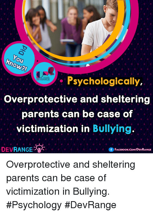 Ho Psychologically Overprotective and Sheltering Parents Can