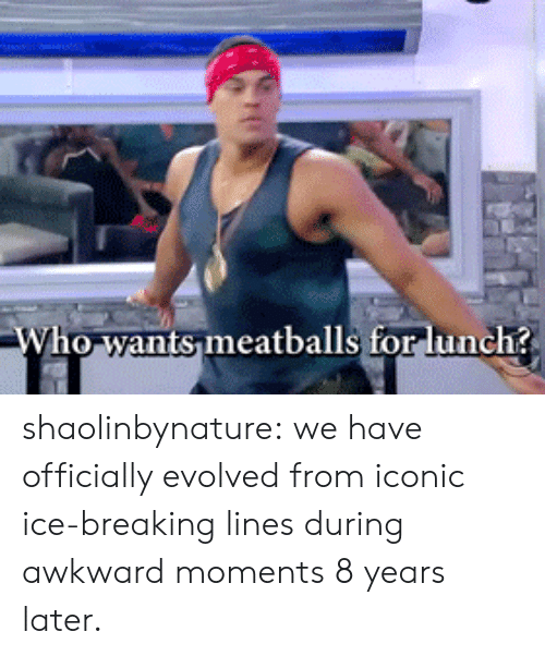 Target, Tumblr, and Awkward: ho wants meatballs for lunch? shaolinbynature: we have officially evolved from iconic ice-breaking lines during awkward moments 8 years later.