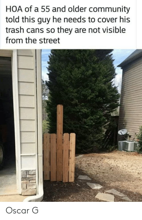 Community, Memes, and Trash: HOA of a 55 and older community  told this guy he needs to cover his  trash cans so they are not visible  from the street Oscar G