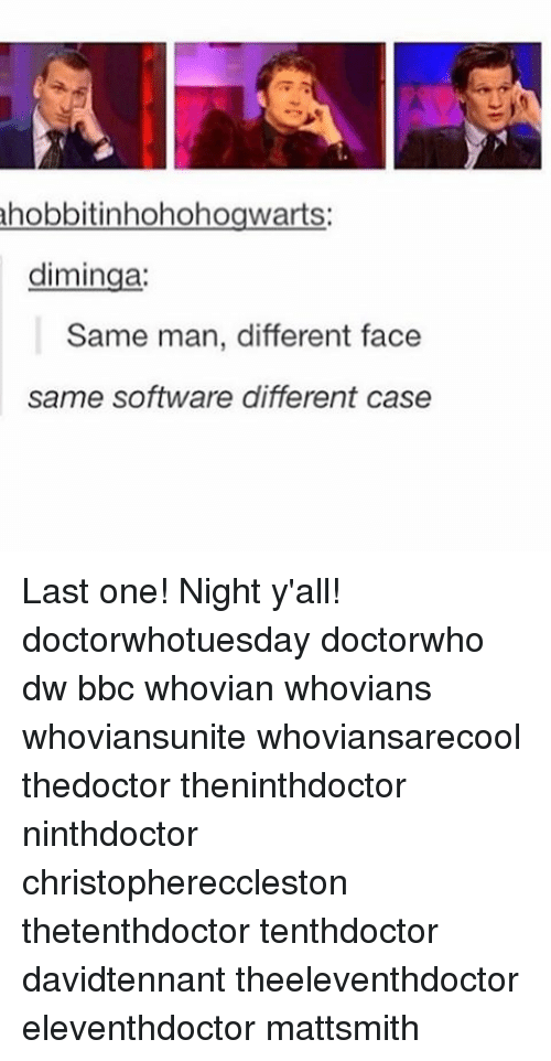Memes, Hobbit, and 🤖: hobbit inhohohogwarts:  diminga:  Same man, different face  same software different case Last one! Night y'all! doctorwhotuesday doctorwho dw bbc whovian whovians whoviansunite whoviansarecool thedoctor theninthdoctor ninthdoctor christophereccleston thetenthdoctor tenthdoctor davidtennant theeleventhdoctor eleventhdoctor mattsmith