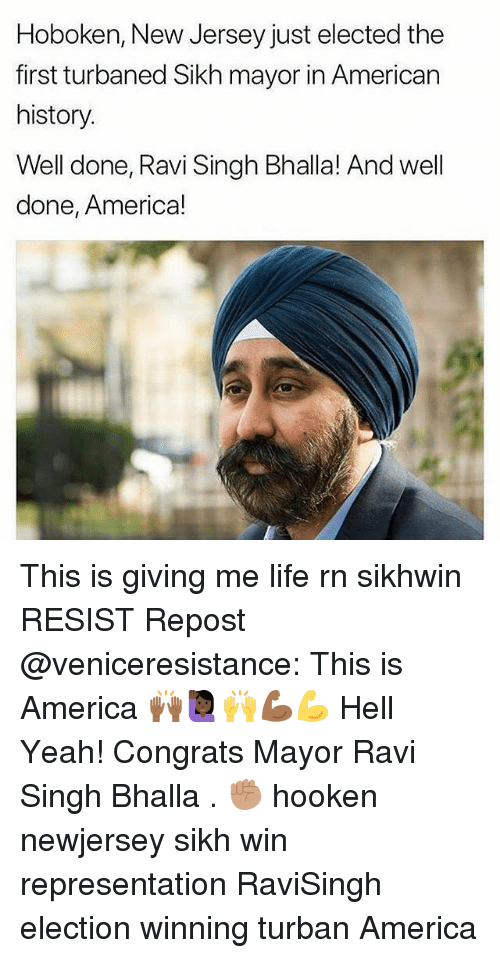 America, Life, and Memes: Hoboken, New Jersey just elected the  first turbaned Sikh mayor in American  history  Well done, Ravi Singh Bhalla! And well  done, America! This is giving me life rn sikhwin RESIST Repost @veniceresistance: This is America 🙌🏾🙋🏿‍♀️🙌💪🏾💪 Hell Yeah! Congrats Mayor Ravi Singh Bhalla . ✊🏽 hooken newjersey sikh win representation RaviSingh election winning turban America