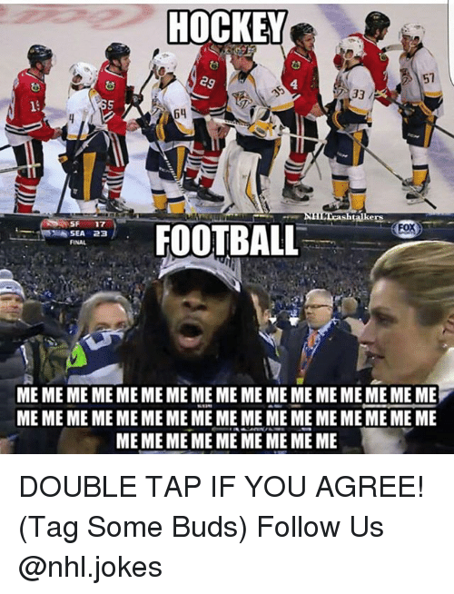 Football, Hockey, and Meme: HOCKEY  64  talke  SF 17  FOX  FOOTBALL  SEA 23  ME ME ME ME ME ME ME ME ME ME ME ME MEME ME ME ME  MEME ME ME ME ME, ME ME ME ME MEME ME MEME MEME  MEMEME ME ME ME ME ME ME DOUBLE TAP IF YOU AGREE! (Tag Some Buds) Follow Us @nhl.jokes