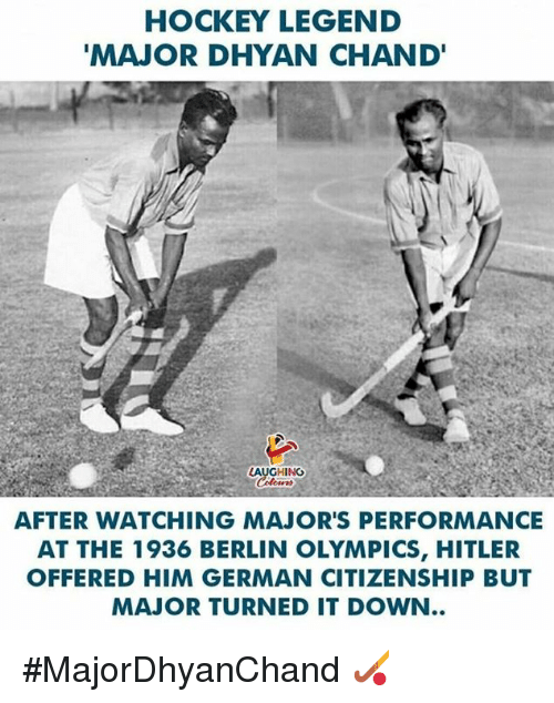 Hockey, Hitler, and Indianpeoplefacebook: HOCKEY LEGEND  MAJOR DHYAN CHAND'  LAUGHING  AFTER WATCHING MAJOR'S PERFORMANCE  AT THE 1936 BERLIN OLYMPICS, HITLER  OFFERED HIM GERMAN CITIZENSHIP BUT  MAJOR TURNED IT DOWN #MajorDhyanChand 🏑