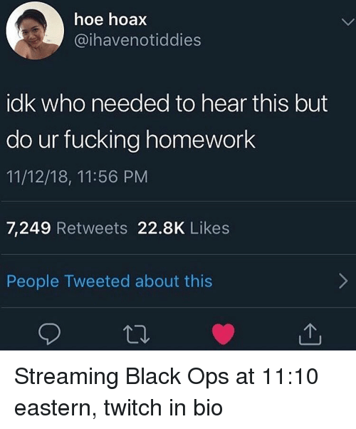 Fucking, Hoe, and Twitch: hoe hoax  @ihavenotiddies  idk who needed to hear this but  ur fucking homework  11/12/18, 11:56 PM  7,249 Retweets 22.8K Likes  People Tweeted about this Streaming Black Ops at 11:10 eastern, twitch in bio