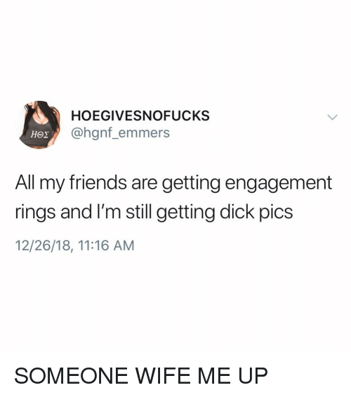 Dick Pics, Friends, and Dick: HOEGIVESNOFUCKS  @hgnf_emmers  All my friends are getting engagement  rings and I'm still getting dick pics  12/26/18, 11:16 AM SOMEONE WIFE ME UP