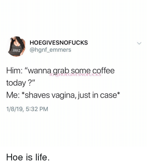 "Hoe, Life, and Coffee: HOEGIVESNOFUCKS  @hgnf_emmers  Him: ""wanna grab some coffee  today?""  Me:'shaves vagina, just in case""  1/8/19, 5:32 PM Hoe is life."
