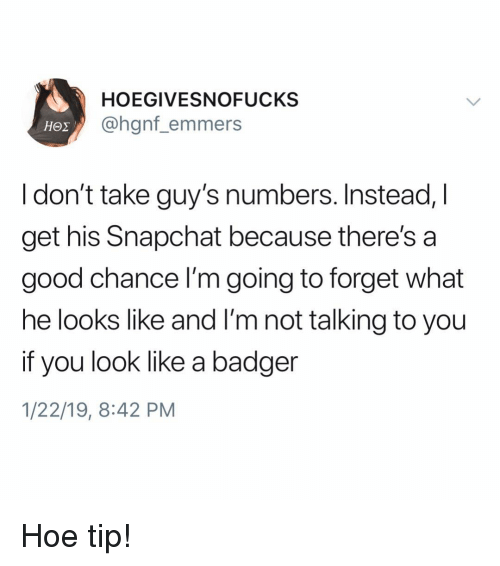 Hoe, Snapchat, and Good: HOEGIVESNOFUCKS  @hgnf_emmers  I don't take guy's numbers. Instead, I  get his Snapchat because there's a  good chance I'm going to forget what  he looks like and I'm not talking to you  if you look like a badger  1/22/19, 8:42 PM Hoe tip!
