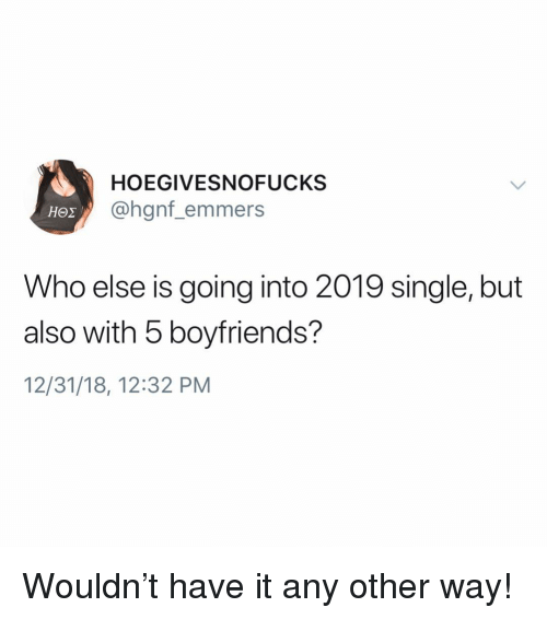 Girl Memes, Single, and Who: HOEGIVESNOFUCKS  @hgnf_emmers  Who else is going into 2019 single, but  also with 5 boyfriends?  12/31/18, 12:32 PM Wouldn't have it any other way!