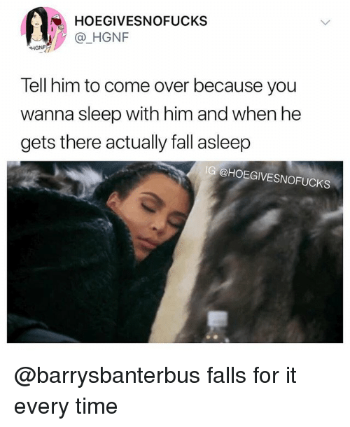 Come Over, Fall, and Time: HOEGIVESNOFUCKS  HGNF  Tell him to come over because you  wanna sleep with him and when he  gets there actually fall asleep  IG @HOEGIVESNOFUCKS @barrysbanterbus falls for it every time