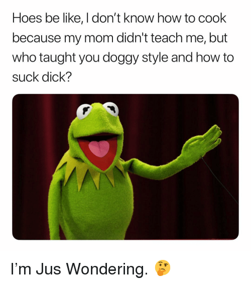 Be Like, Doggy Style, and Hoes: Hoes be like, I don't know how to cook  because my mom didn't teach me, but  who taught you doggy style and how to  suck dick? I'm Jus Wondering. 🤔