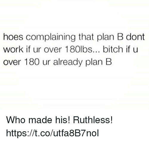 Bitch, Hoes, and Plan B: hoes complaining that plan B dont  work if ur over 180lbs... bitch if u  over 180 ur already plan B Who made  his! Ruthless! https://t.co/utfa8B7nol